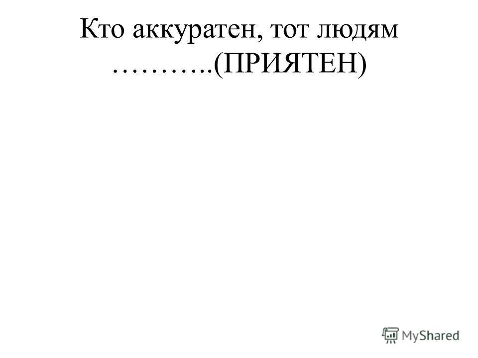 Кто аккуратен, тот людям ………..(ПРИЯТЕН)