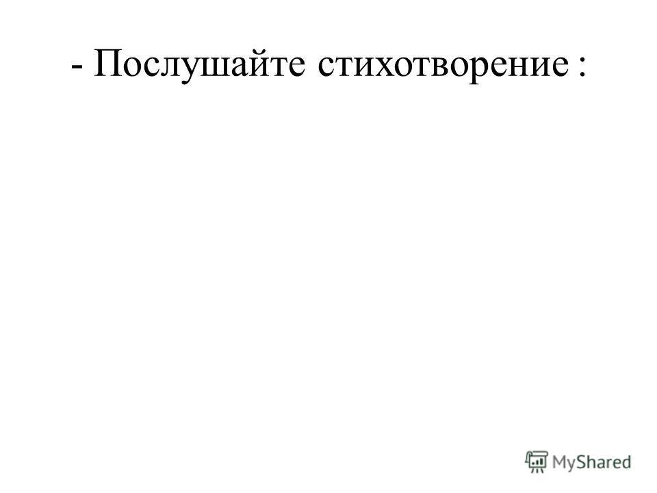 - Послушайте стихотворение :