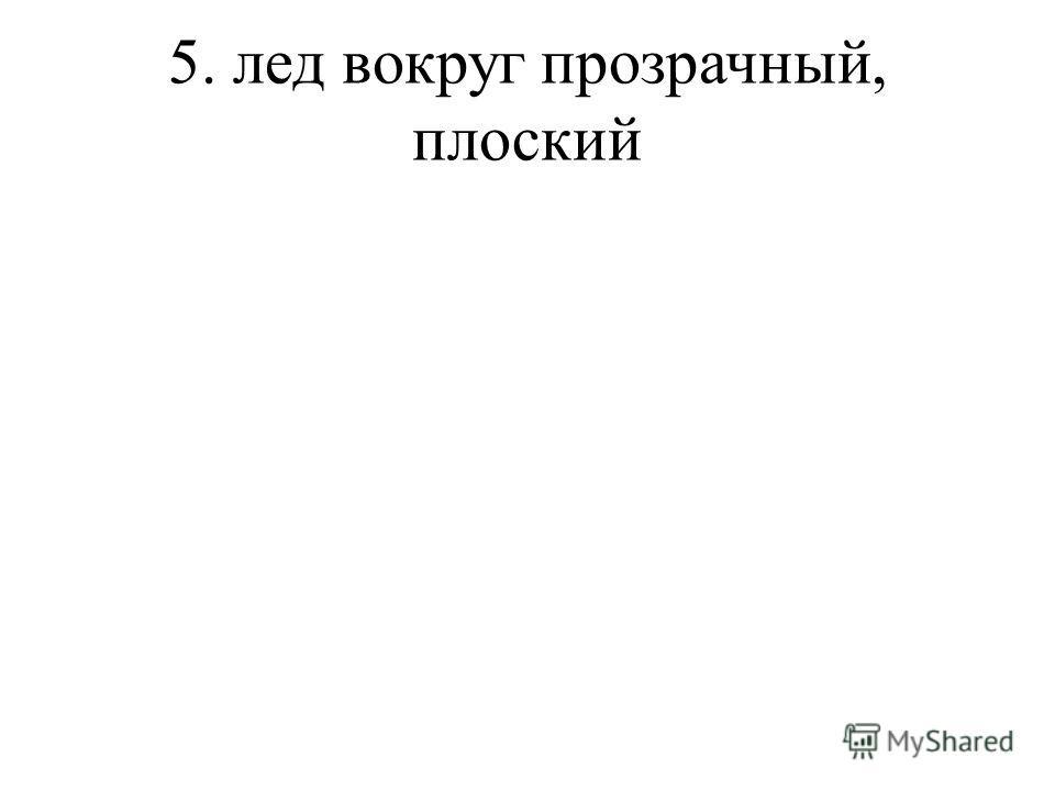 5. лед вокруг прозрачный, плоский