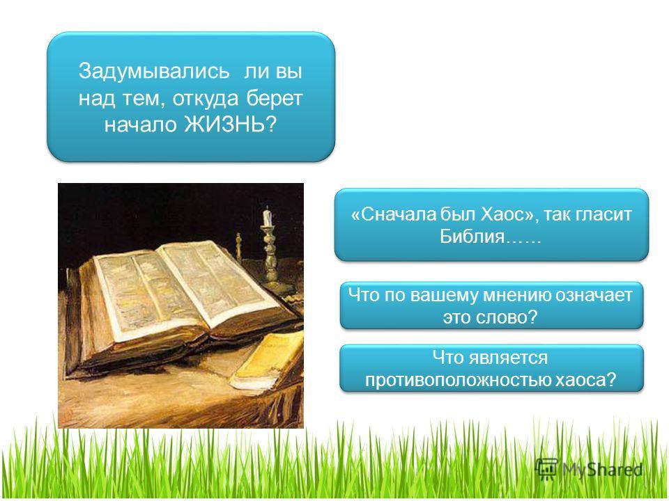 Задумывались ли вы над тем, откуда берет начало ЖИЗНЬ? «Сначала был Хаос», так гласит Библия…… Что по вашему мнению означает это слово? Что является противоположностью хаоса?