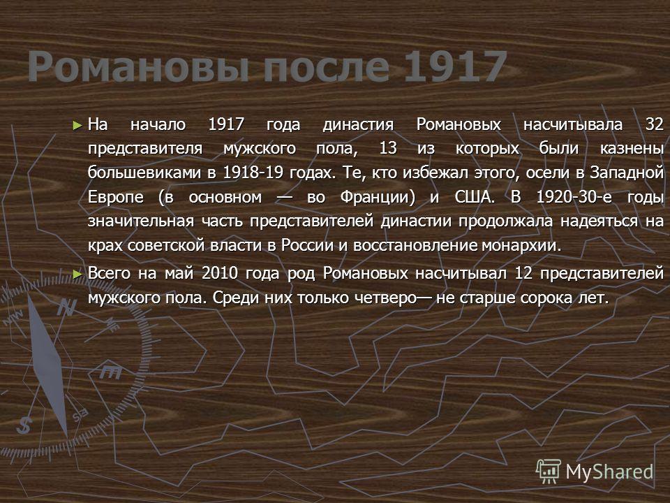 На начало 1917 года династия Романовых насчитывала 32 представителя мужского пола, 13 из которых были казнены большевиками в 1918-19 годах. Те, кто избежал этого, осели в Западной Европе (в основном во Франции) и США. В 1920-30-е годы значительная ча