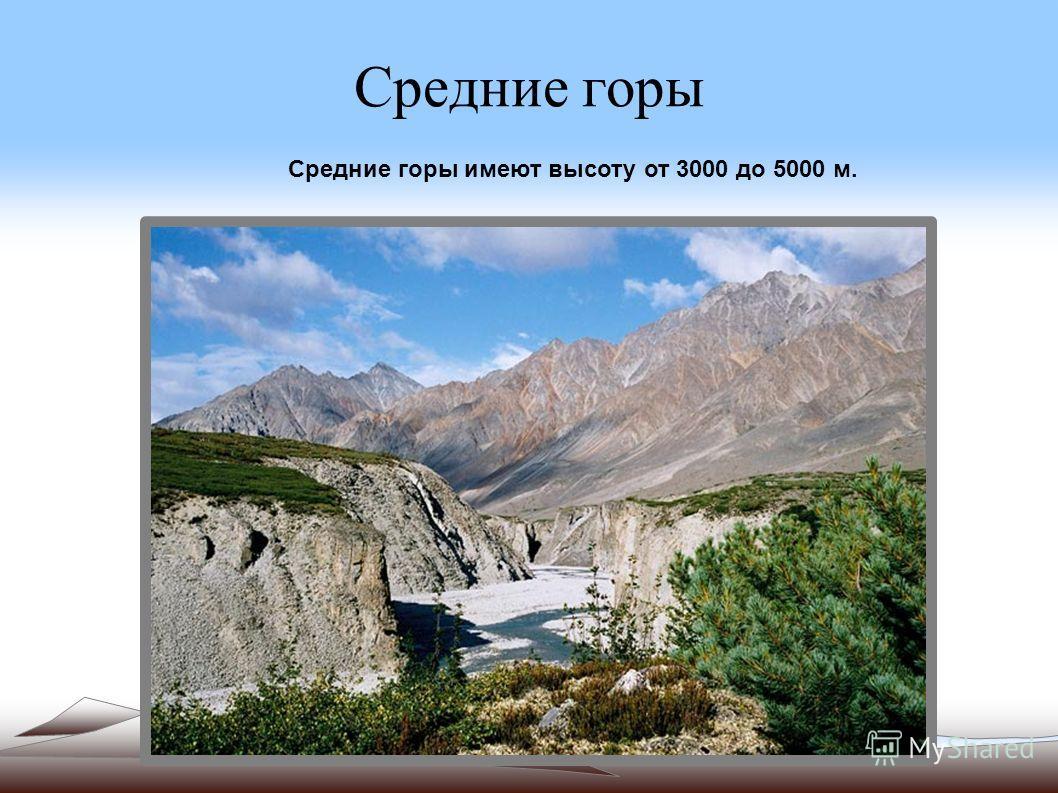Средние горы Средние горы имеют высоту от 3000 до 5000 м.