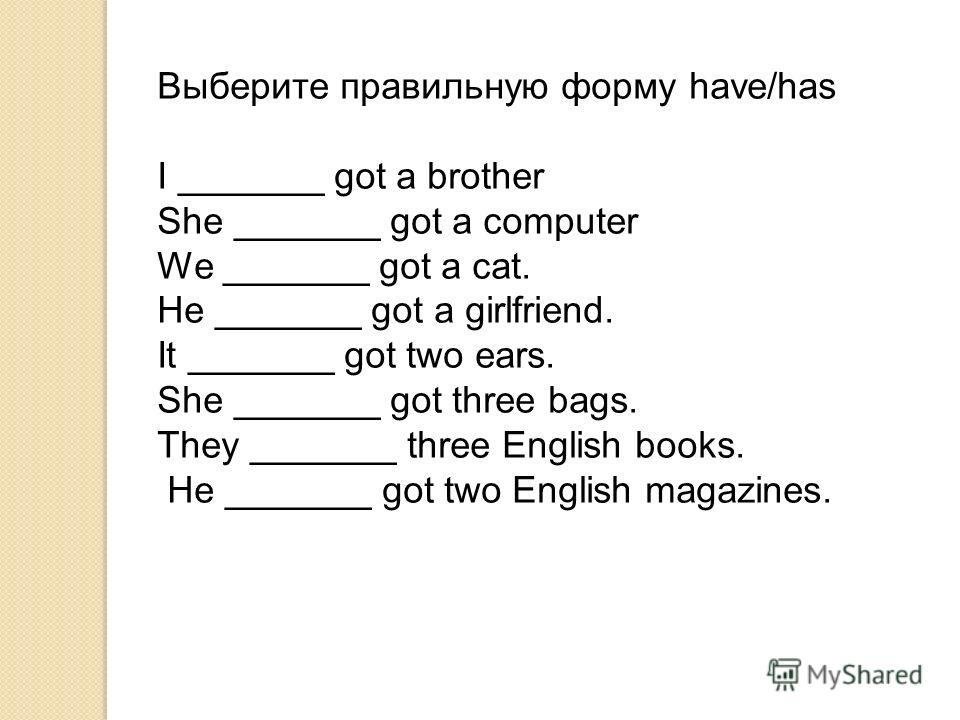 Выберите правильную форму have/has I _______ got a brother She _______ got a computer We _______ got a cat. He _______ got a girlfriend. It _______ got two ears. She _______ got three bags. They _______ three English books. He _______ got two English