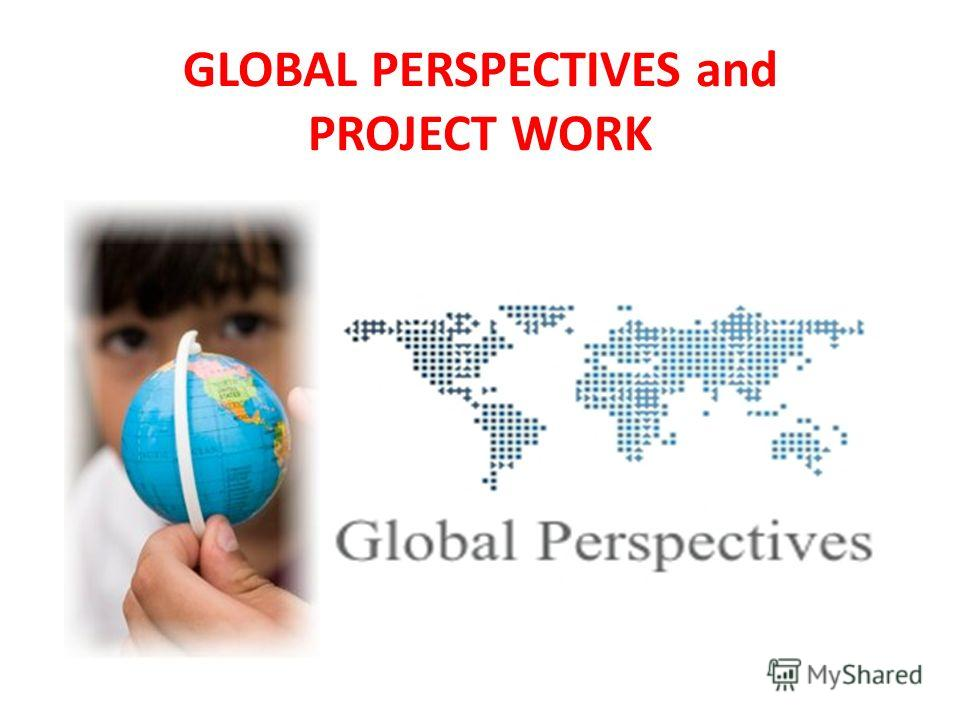 GLOBAL PERSPECTIVES and PROJECT WORK