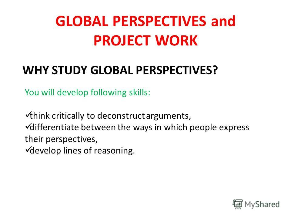 GLOBAL PERSPECTIVES and PROJECT WORK You will develop following skills: think critically to deconstruct arguments, differentiate between the ways in which people express their perspectives, develop lines of reasoning. WHY STUDY GLOBAL PERSPECTIVES?