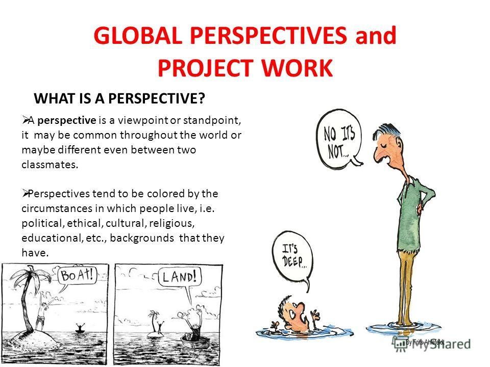 GLOBAL PERSPECTIVES and PROJECT WORK A perspective is a viewpoint or standpoint, it may be common throughout the world or maybe different even between two classmates. Perspectives tend to be colored by the circumstances in which people live, i.e. pol