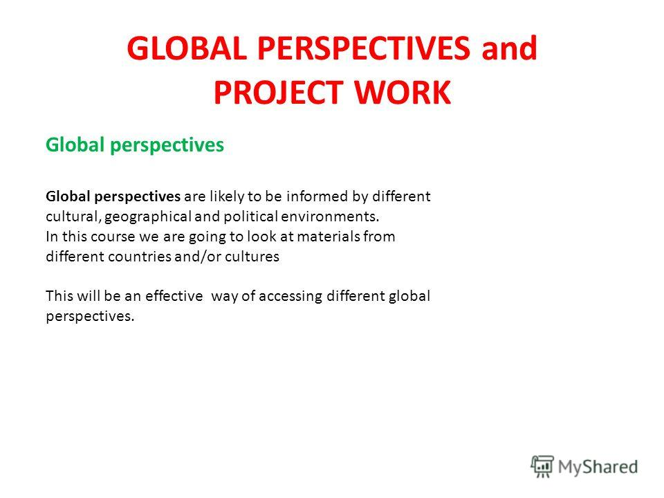 GLOBAL PERSPECTIVES and PROJECT WORK Global perspectives Global perspectives are likely to be informed by different cultural, geographical and political environments. In this course we are going to look at materials from different countries and/or cu
