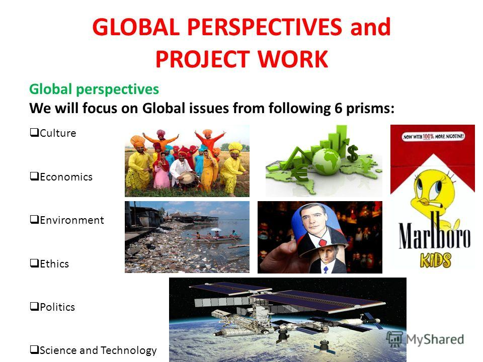 GLOBAL PERSPECTIVES and PROJECT WORK Global perspectives We will focus on Global issues from following 6 prisms: Culture Economics Environment Ethics Politics Science and Technology