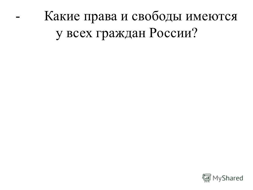 - Какие права и свободы имеются у всех граждан России?