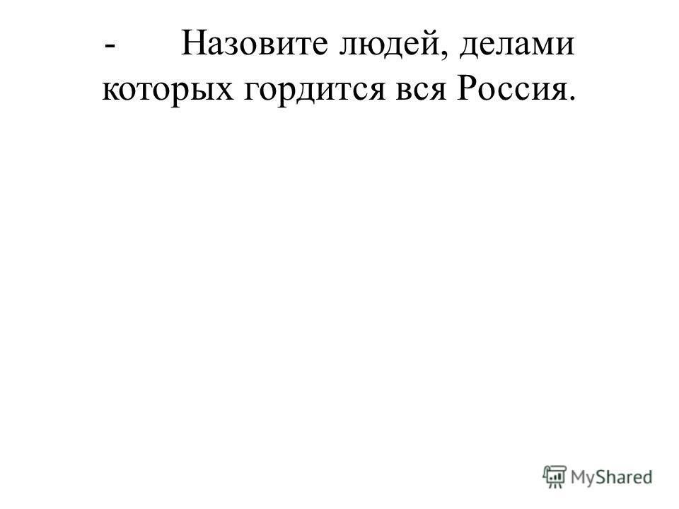 - Назовите людей, делами которых гордится вся Россия.