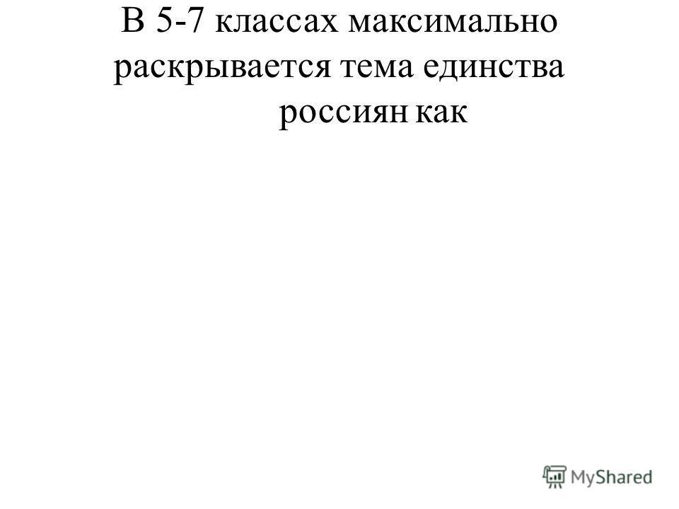 В 5-7 классах максимально раскрывается тема единства россиянкак