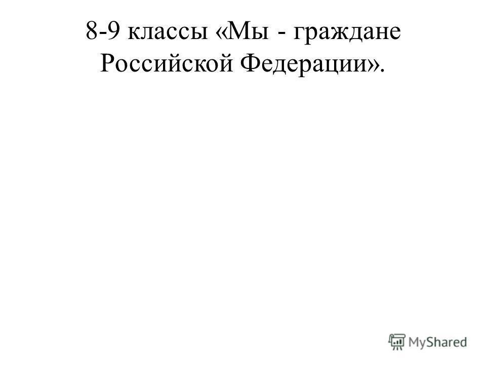 8-9 классы «Мы - граждане Российской Федерации».