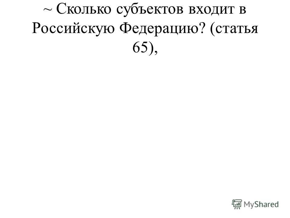 ~ Сколько субъектов входит в Российскую Федерацию? (статья 65),