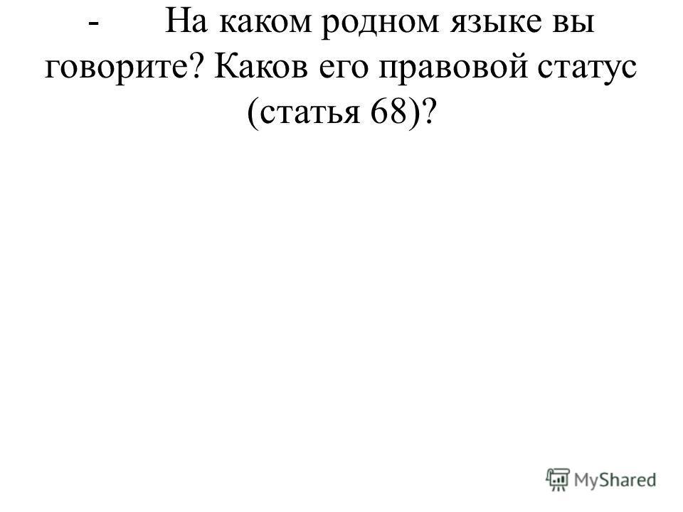 - На каком родном языке вы говорите? Каков его правовой статус (статья 68)?