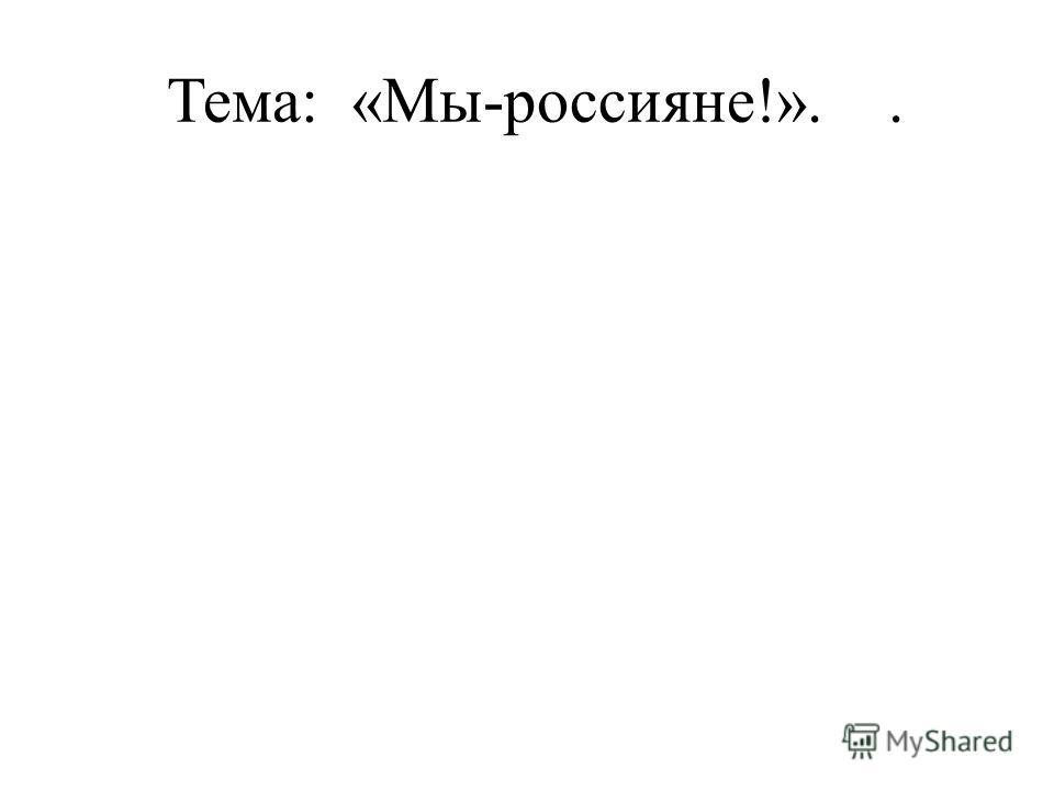 Тема: «Мы-россияне!»..