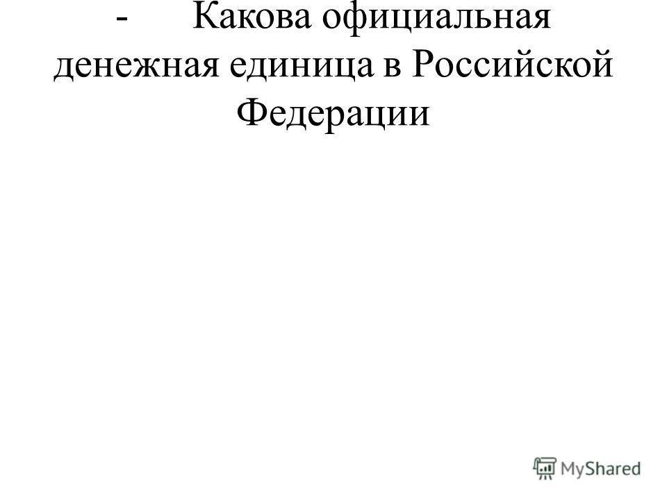 - Какова официальная денежная единица в Российской Федерации