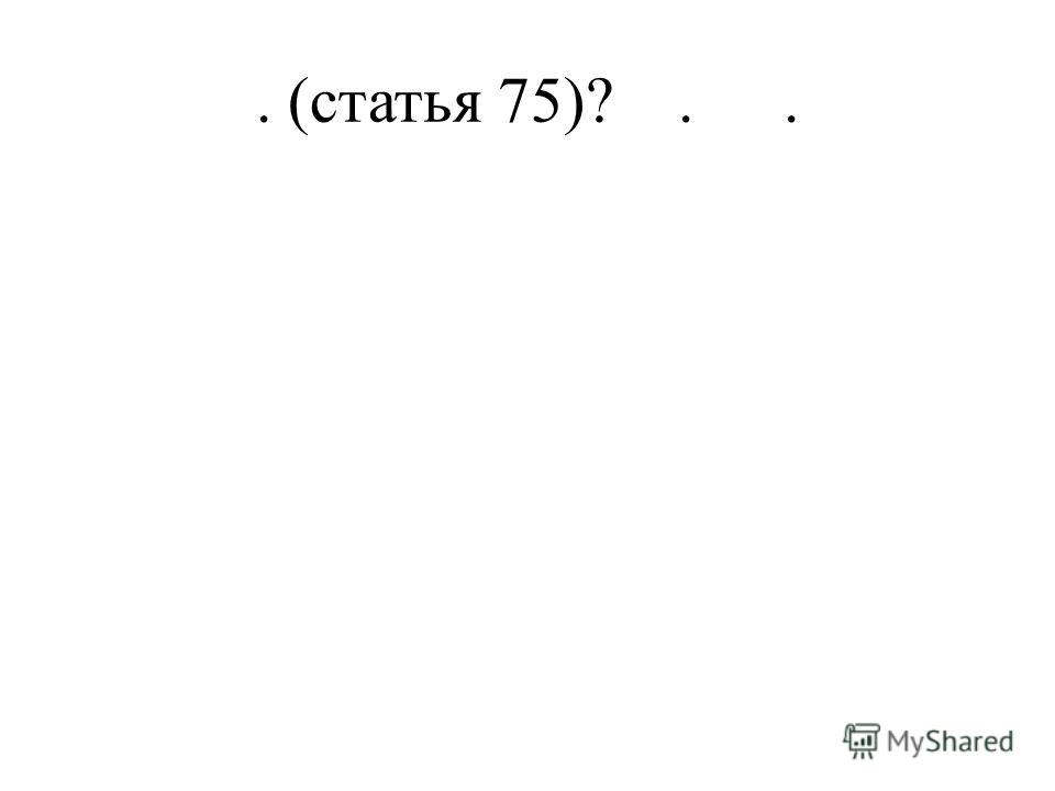 . (статья 75)?..