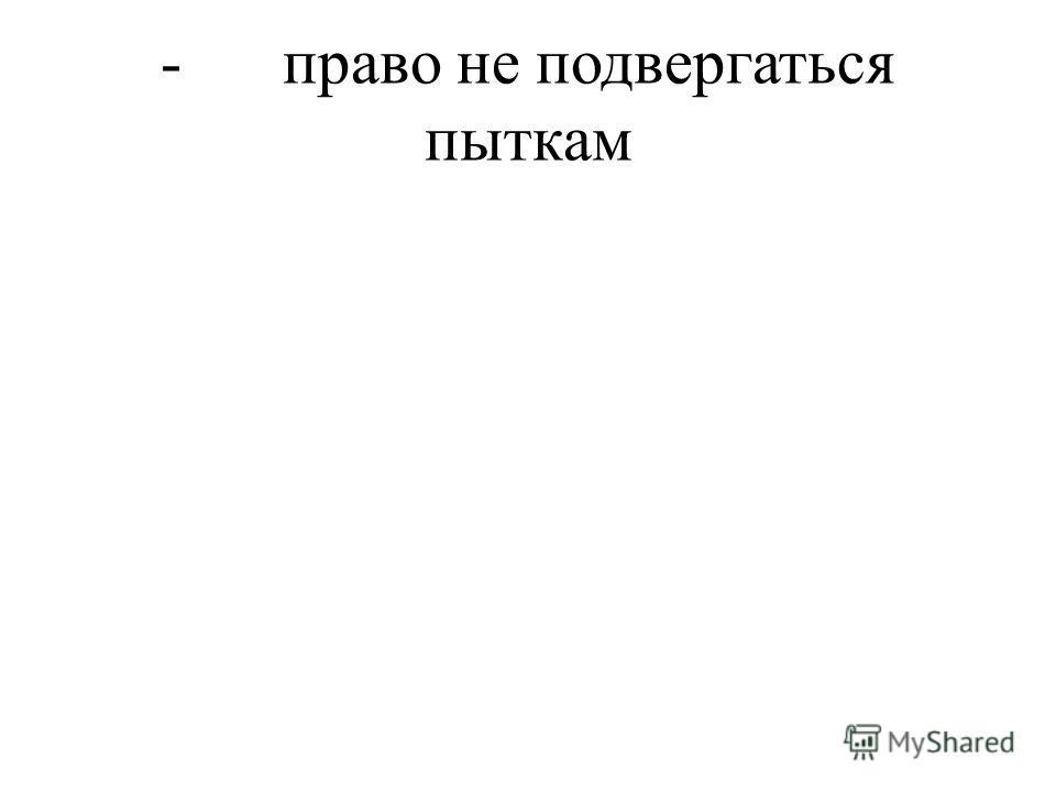 - право не подвергаться пыткам