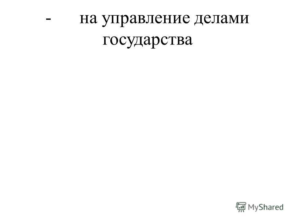 - на управление делами государства