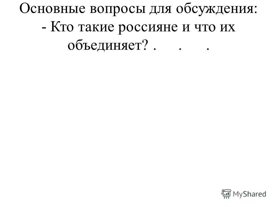 Основные вопросы для обсуждения: - Кто такие россияне и что их объединяет?...