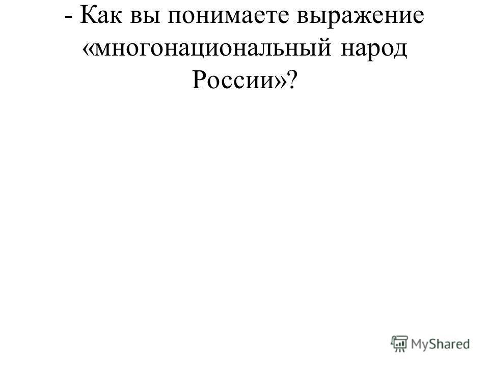 - Как вы понимаете выражение «многонациональный народ России»?