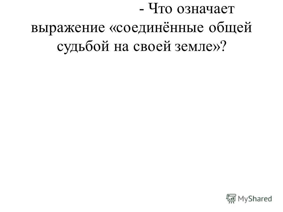 - Что означает выражение «соединённые общей судьбой на своей земле»?