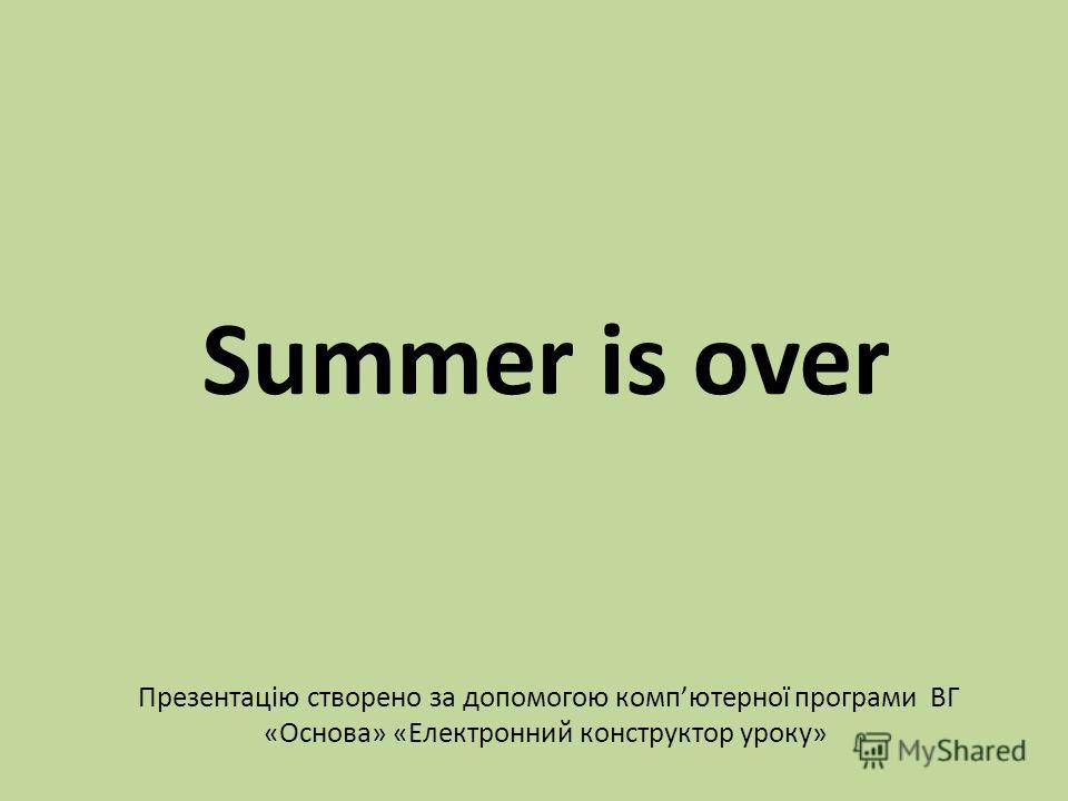 Summer is over Презентацію створено за допомогою компютерної програми ВГ «Основа» «Електронний конструктор уроку»