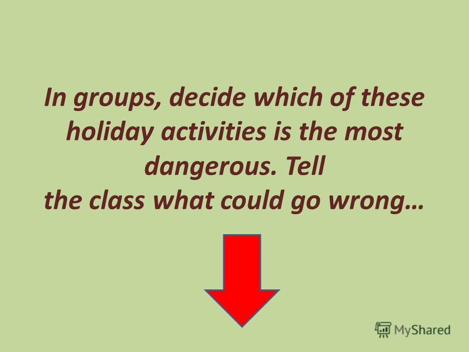 In groups, decide which of these holiday activities is the most dangerous. Tell the class what could go wrong…