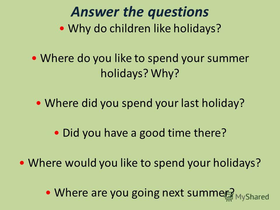 Answer the questions Why do children like holidays? Where do you like to spend your summer holidays? Why? Where did you spend your last holiday? Did you have a good time there? Where would you like to spend your holidays? Where are you going next sum