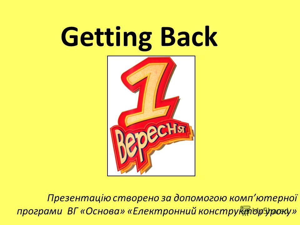 Getting Back Презентацію створено за допомогою компютерної програми ВГ «Основа» «Електронний конструктор уроку»