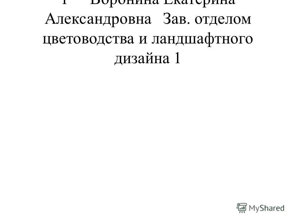1Воронина Екатерина АлександровнаЗав. отделом цветоводства и ландшафтного дизайна1