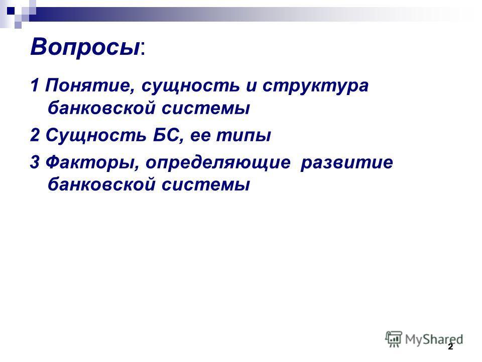 2 Вопросы: 1 Понятие, сущность и структура банковской системы 2 Сущность БС, ее типы 3 Факторы, определяющие развитие банковской системы