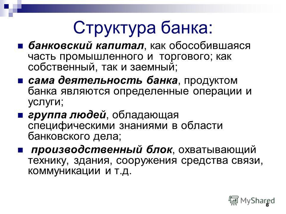 8 Структура банка: банковский капитал, как обособившаяся часть промышленного и торгового; как собственный, так и заемный; сама деятельность банка, продуктом банка являются определенные операции и услуги; группа людей, обладающая специфическими знания