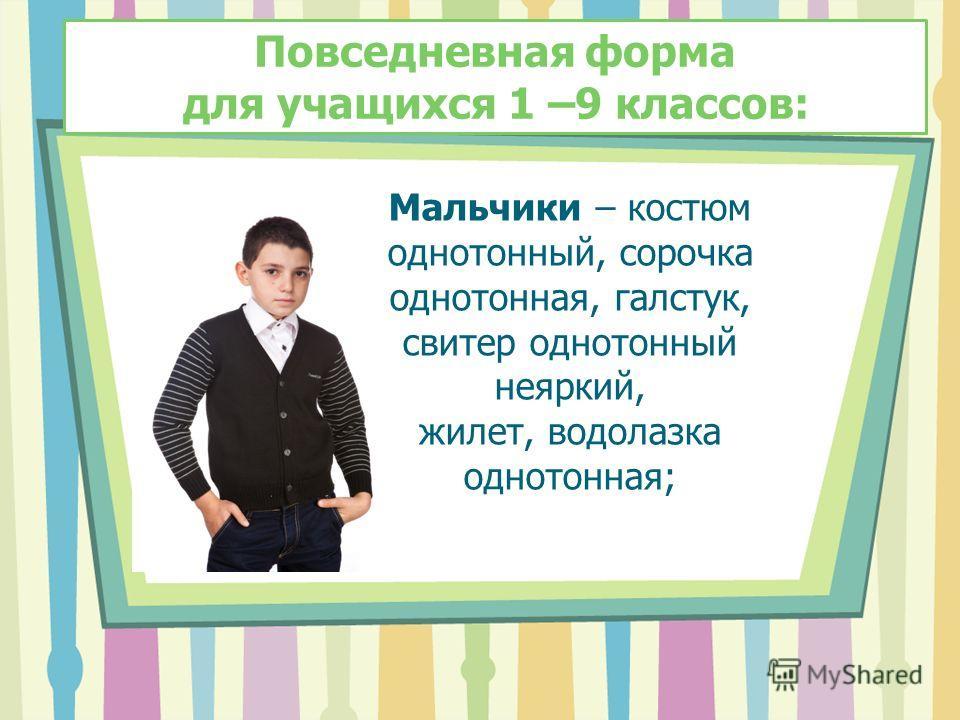 Мальчики – костюм однотонный, сорочка однотонная, галстук, свитер однотонный неяркий, жилет, водолазка однотонная; Повседневная форма для учащихся 1 –9 классов: