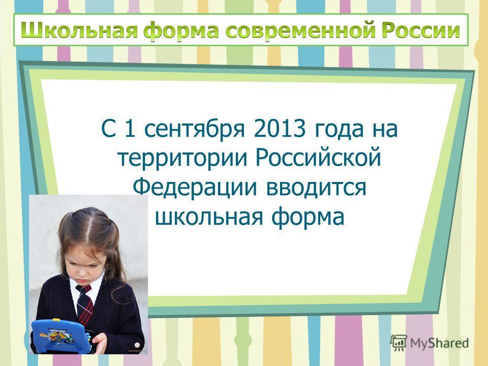 С 1 сентября 2013 года на территории Российской Федерации вводится школьная форма