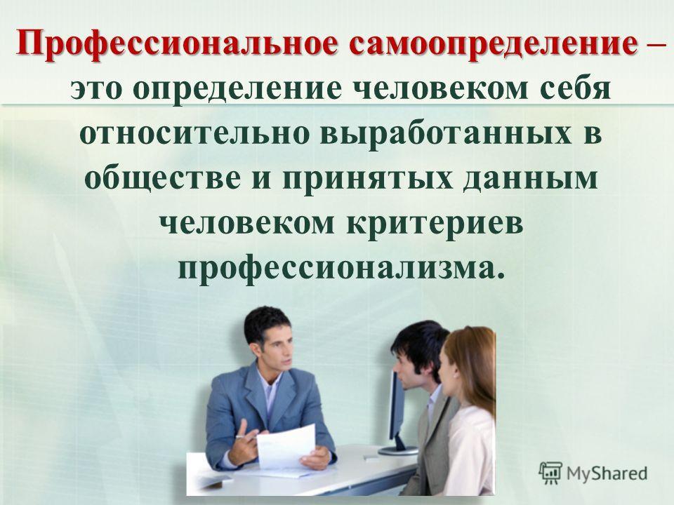 Профессиональное самоопределение Профессиональное самоопределение – это определение человеком себя относительно выработанных в обществе и принятых данным человеком критериев профессионализма.