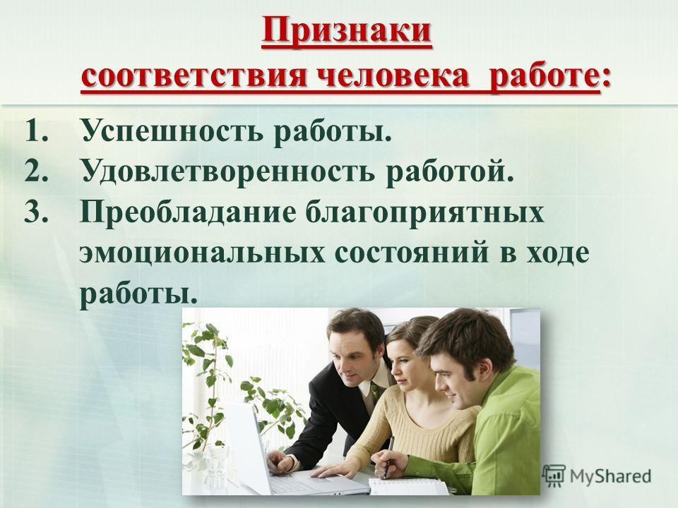 Признаки соответствия человека работе: 1.Успешность работы. 2.Удовлетворенность работой. 3.Преобладание благоприятных эмоциональных состояний в ходе работы.
