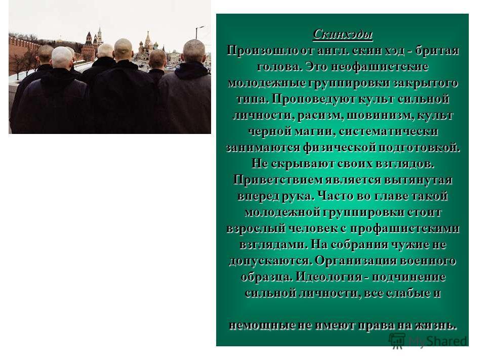 12 Скинхэды Произошло от англ. скин хэд - бритая голова. Это неофашистские молодежные группировки закрытого типа. Проповедуют культ сильной личности, расизм, шовинизм, культ черной магии, систематически занимаются физической подготовкой. Не скрывают
