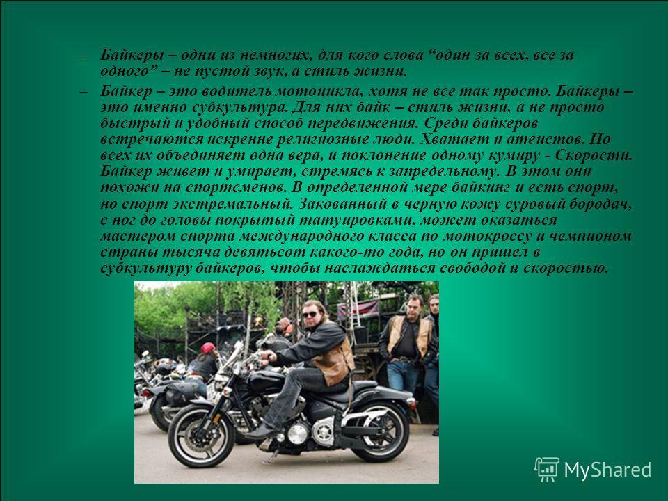 3 –Байкеры – одни из немногих, для кого слова один за всех, все за одного – не пустой звук, а стиль жизни. –Байкер – это водитель мотоцикла, хотя не все так просто. Байкеры – это именно субкультура. Для них байк – стиль жизни, а не просто быстрый и у