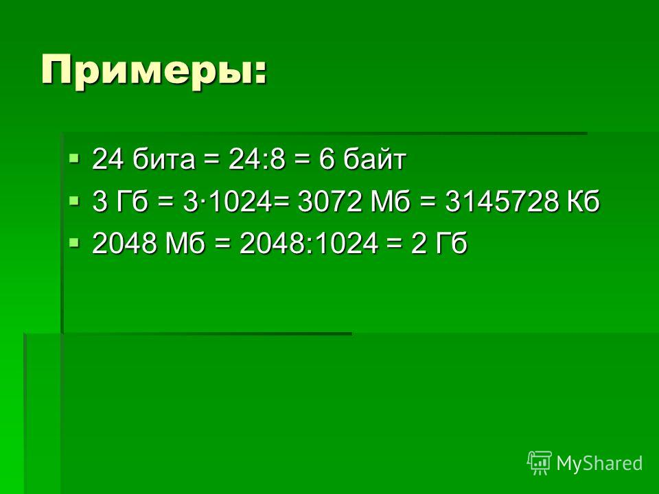 Примеры: 24 бита = 24:8 = 6 байт 24 бита = 24:8 = 6 байт 3 Гб = 3·1024= 3072 Мб = 3145728 Кб 3 Гб = 3·1024= 3072 Мб = 3145728 Кб 2048 Мб = 2048:1024 = 2 Гб 2048 Мб = 2048:1024 = 2 Гб