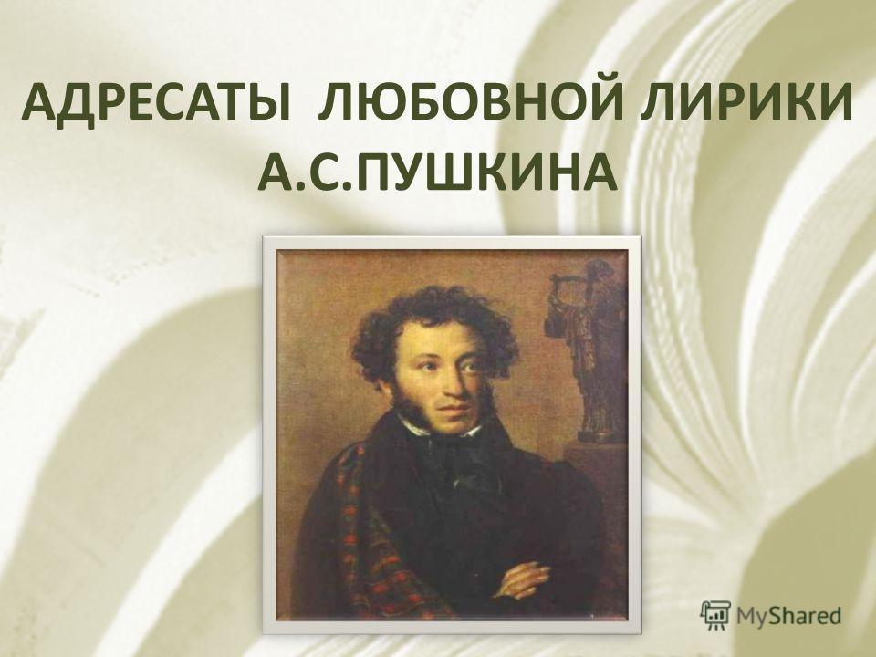 АДРЕСАТЫ ЛЮБОВНОЙ ЛИРИКИ А. С. ПУШКИНА
