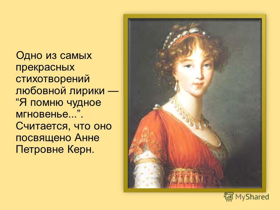 Одно из самых прекрасных стихотворений любовной лирики Я помню чудное мгновенье.... Считается, что оно посвящено Анне Петровне Керн.