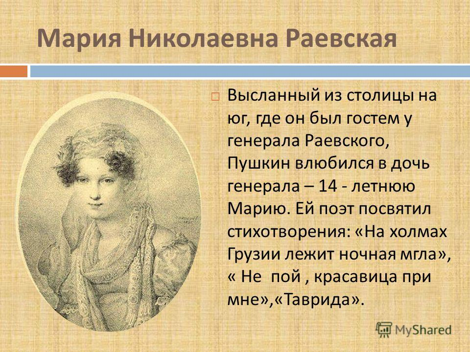 Мария Николаевна Раевская Высланный из столицы на юг, где он был гостем у генерала Раевского, Пушкин влюбился в дочь генерала – 14 - летнюю Марию. Ей поэт посвятил стихотворения : « На холмах Грузии лежит ночная мгла », « Не пой, красавица при мне »,