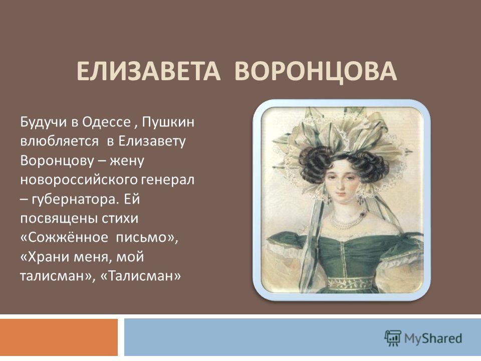 ЕЛИЗАВЕТА ВОРОНЦОВА Будучи в Одессе, Пушкин влюбляется в Елизавету Воронцову – жену новороссийского генерал – губернатора. Ей посвящены стихи «Сожжённое письмо», «Храни меня, мой талисман», «Талисман»