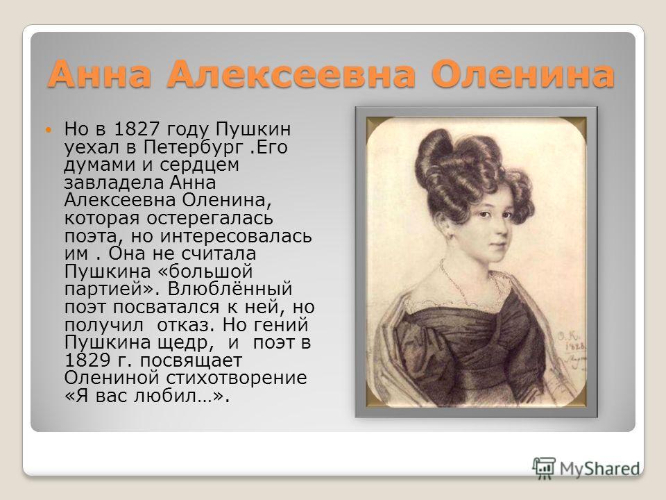 Анна Алексеевна Оленина Но в 1827 году Пушкин уехал в Петербург.Его думами и сердцем завладела Анна Алексеевна Оленина, которая остерегалась поэта, но интересовалась им. Она не считала Пушкина «большой партией». Влюблённый поэт посватался к ней, но п