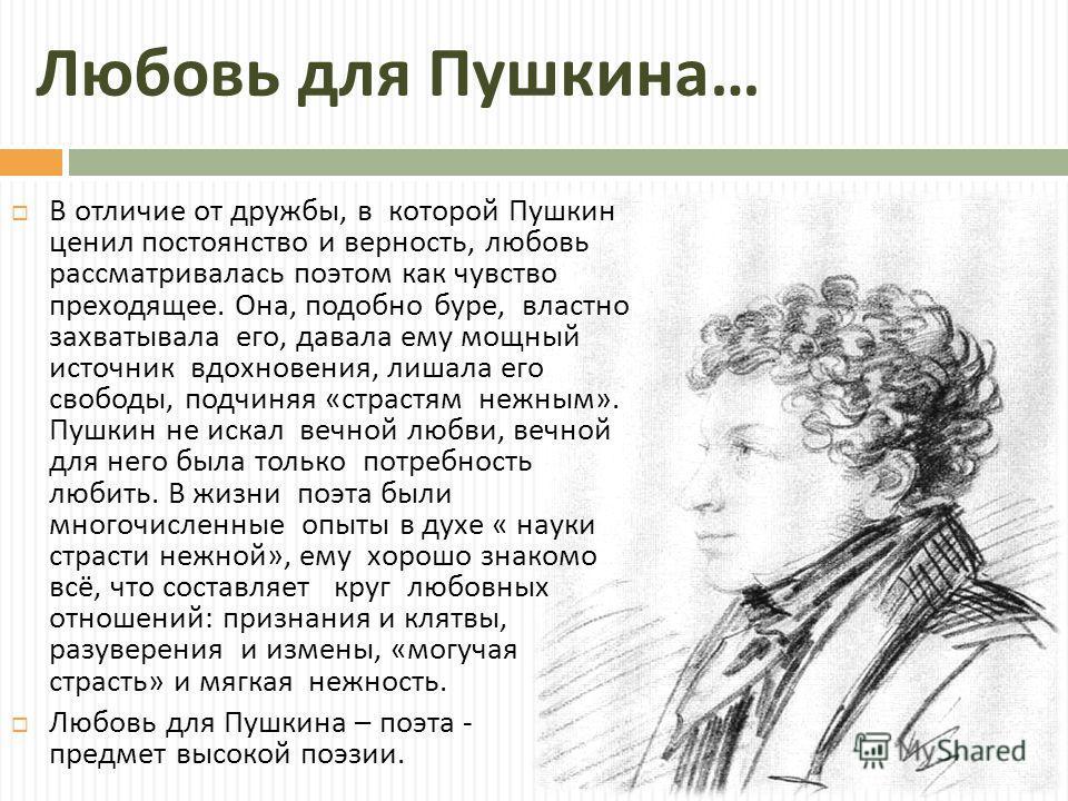 Любовь для Пушкина … В отличие от дружбы, в которой Пушкин ценил постоянство и верность, любовь рассматривалась поэтом как чувство преходящее. Она, подобно буре, властно захватывала его, давала ему мощный источник вдохновения, лишала его свободы, под