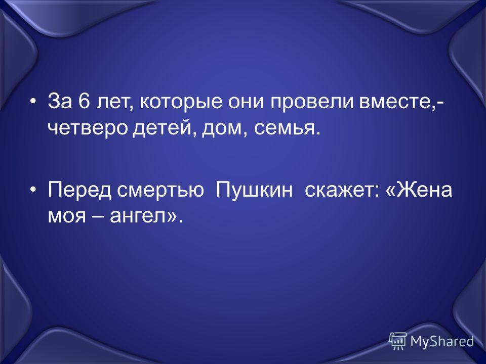 За 6 лет, которые они провели вместе,- четверо детей, дом, семья. Перед смертью Пушкин скажет: «Жена моя – ангел».