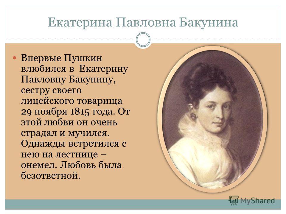 Екатерина Павловна Бакунина Впервые Пушкин влюбился в Екатерину Павловну Бакунину, сестру своего лицейского товарища 29 ноября 1815 года. От этой любви он очень страдал и мучился. Однажды встретился с нею на лестнице – онемел. Любовь была безответной