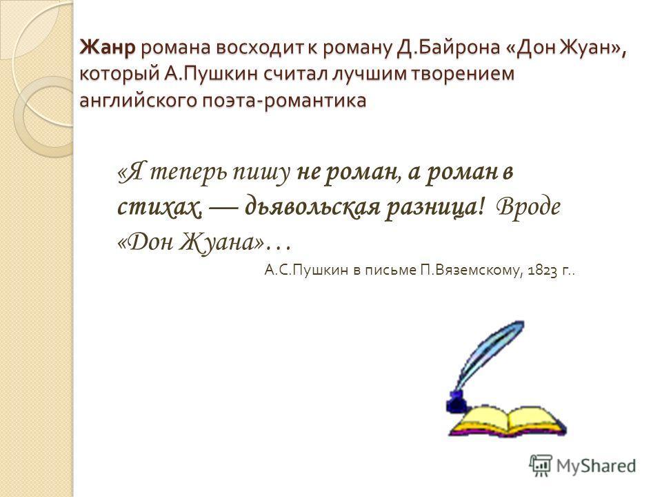 Жанр романа восходит к роману Д. Байрона « Дон Жуан », который А. Пушкин считал лучшим творением английского поэта - романтика «Я теперь пишу не роман, а роман в стихах, дьявольская разница! Вроде «Дон Жуана»… А. С. Пушкин в письме П. Вяземскому, 182
