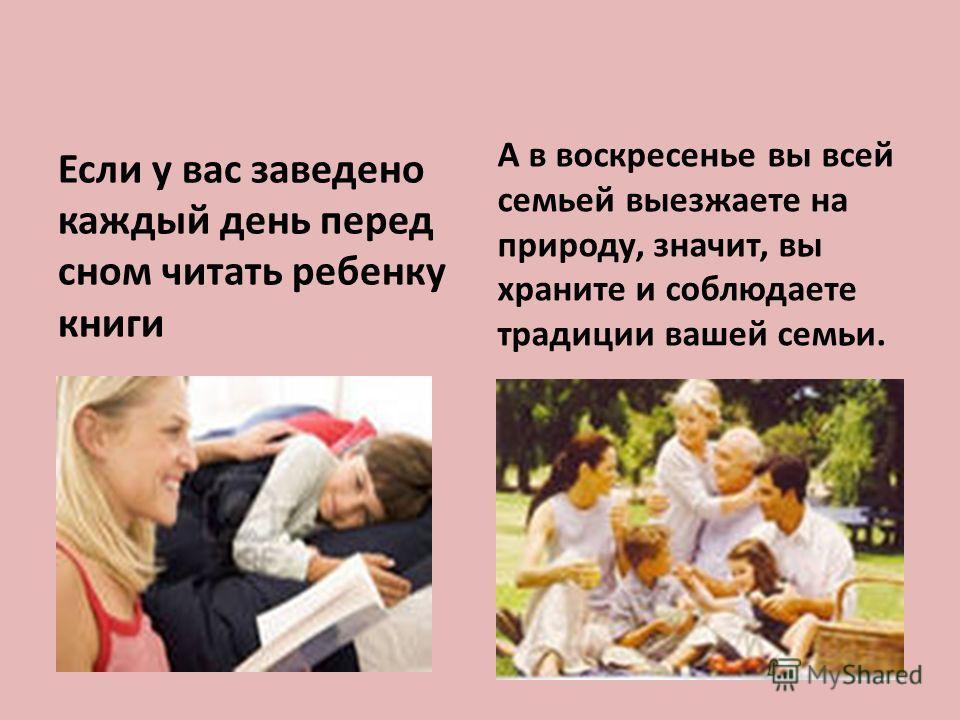 Если у вас заведено каждый день перед сном читать ребенку книги А в воскресенье вы всей семьей выезжаете на природу, значит, вы храните и соблюдаете традиции вашей семьи.